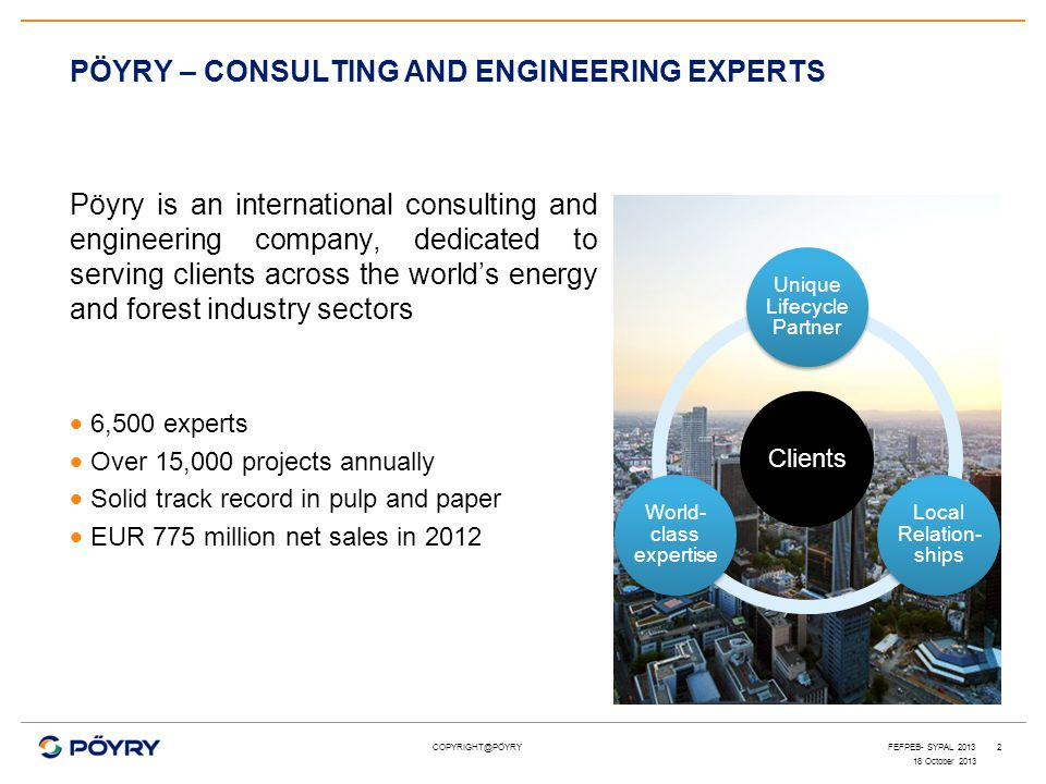 COPYRIGHT@PÖYRY Clients Unique Lifecycle Partner Local Relation- ships World- class expertise PÖYRY – CONSULTING AND ENGINEERING EXPERTS Pöyry is an i