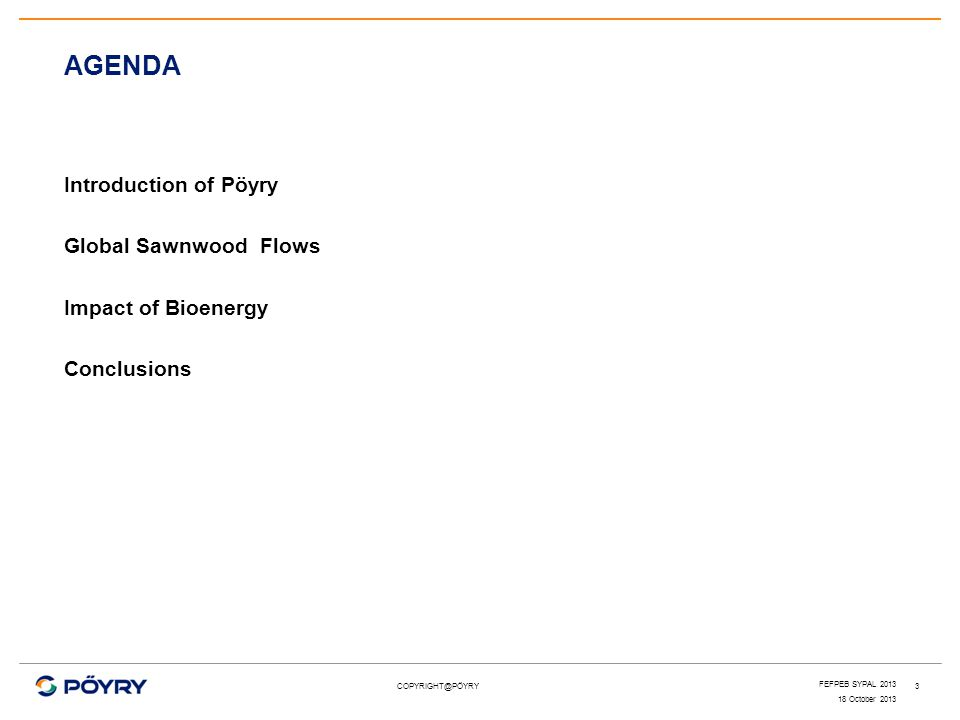 COPYRIGHT@PÖYRY Introduction of Pöyry Global Sawnwood Flows Impact of Bioenergy Conclusions AGENDA 3 18 October 2013 FEFPEB SYPAL 2013