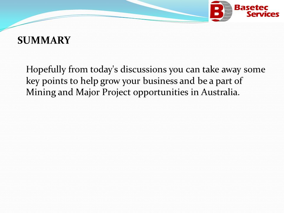 SUMMARY Hopefully from today s discussions you can take away some key points to help grow your business and be a part of Mining and Major Project opportunities in Australia.