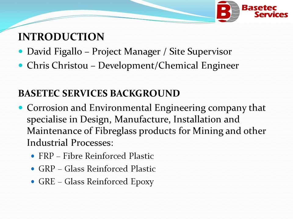 INTRODUCTION David Figallo – Project Manager / Site Supervisor Chris Christou – Development/Chemical Engineer BASETEC SERVICES BACKGROUND Corrosion and Environmental Engineering company that specialise in Design, Manufacture, Installation and Maintenance of Fibreglass products for Mining and other Industrial Processes: FRP – Fibre Reinforced Plastic GRP – Glass Reinforced Plastic GRE – Glass Reinforced Epoxy