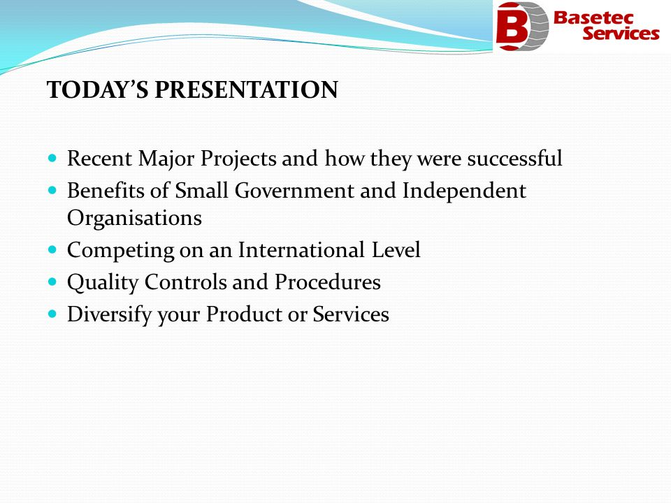 TODAYS PRESENTATION Recent Major Projects and how they were successful Benefits of Small Government and Independent Organisations Competing on an International Level Quality Controls and Procedures Diversify your Product or Services