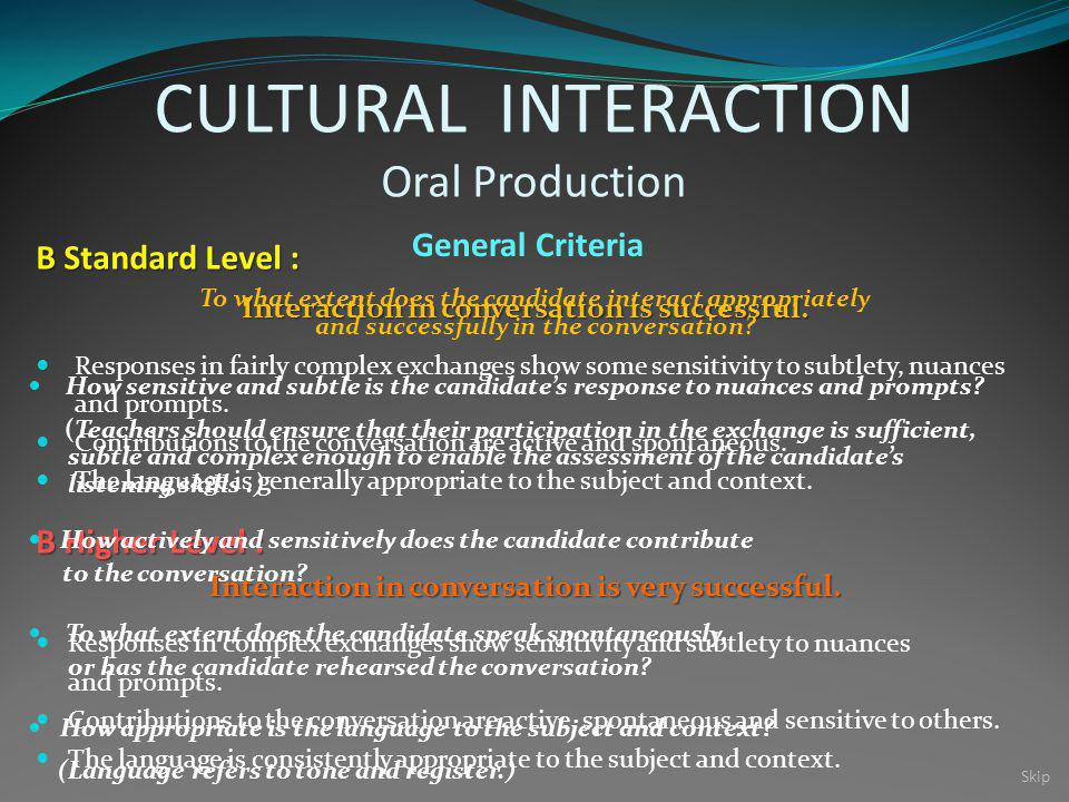 CULTURAL INTERACTION Oral Production General Criteria B Standard Level : B Higher Level : Interaction in conversation is successful.