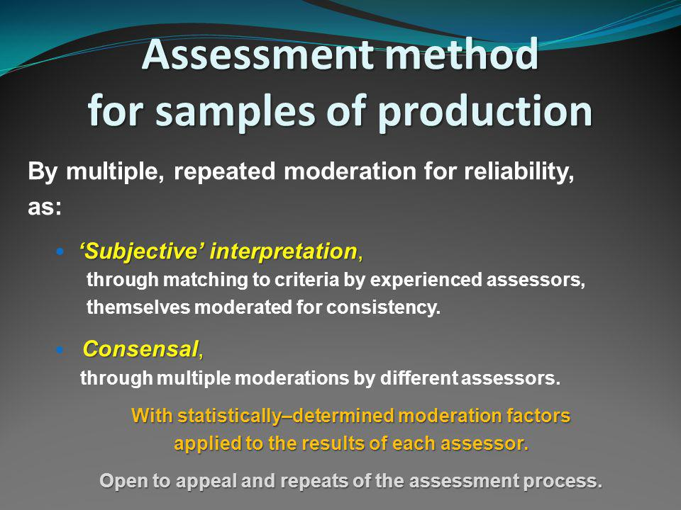 Assessment method for samples of production By multiple, repeated moderation for reliability, as: Subjective interpretation, through matching to criteria by experienced assessors, themselves moderated for consistency.