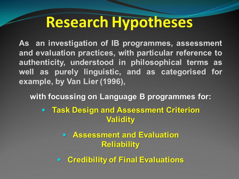 Research Hypotheses As an investigation of IB programmes, assessment and evaluation practices, with particular reference to authenticity, understood in philosophical terms as well as purely linguistic, and as categorised for example, by Van Lier (1996), with focussing on Language B programmes for: Task Design and Assessment Criterion Task Design and Assessment CriterionValidity Assessment and Evaluation Reliability Assessment and Evaluation Reliability Credibility of Final Evaluations Credibility of Final Evaluations