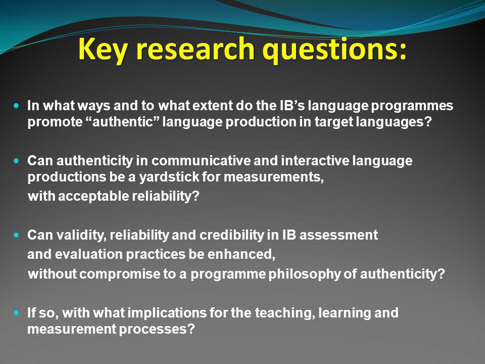 Key research questions: In what ways and to what extent do the IBs language programmes promote authentic language production in target languages.