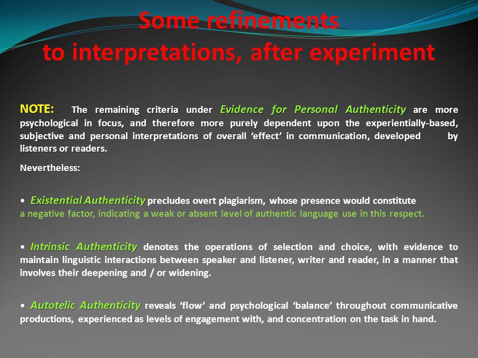 Some refinements to interpretations, after experiment NOTE: The remaining criteria under Evidence for Personal Authenticity are more psychological in focus, and therefore more purely dependent upon the experientially-based, subjective and personal interpretations of overall effect in communication, developed by listeners or readers.
