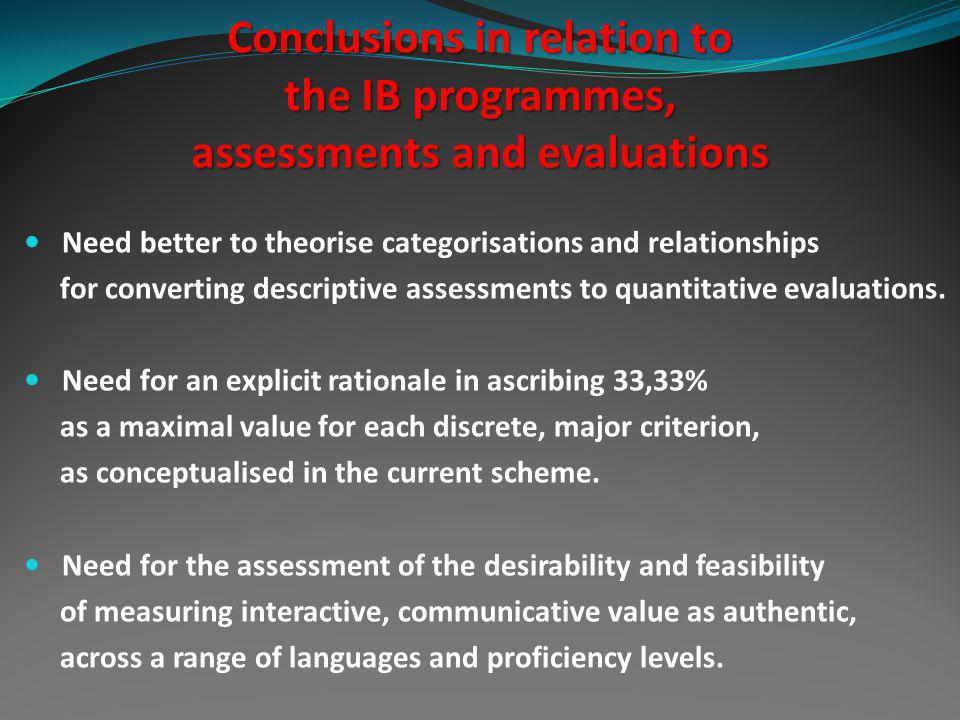 Conclusions in relation to the IB programmes, assessments and evaluations Need better to theorise categorisations and relationships for converting descriptive assessments to quantitative evaluations.