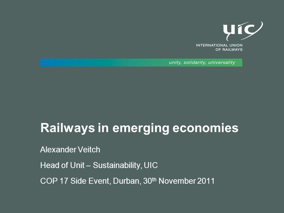 Railways in emerging economies Alexander Veitch Head of Unit – Sustainability, UIC COP 17 Side Event, Durban, 30 th November 2011