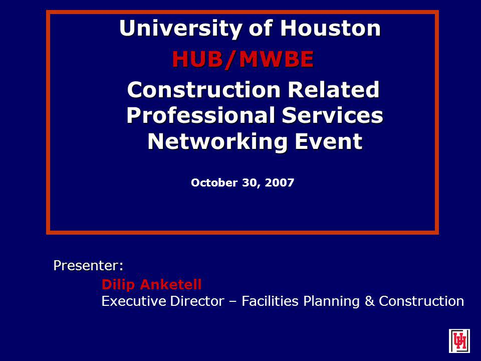 University of Houston University of HoustonHUB/MWBE Construction Related Professional Services Networking Event Construction Related Professional Services Networking Event October 30, 2007 Presenter: Dilip Anketell Executive Director – Facilities Planning & Construction