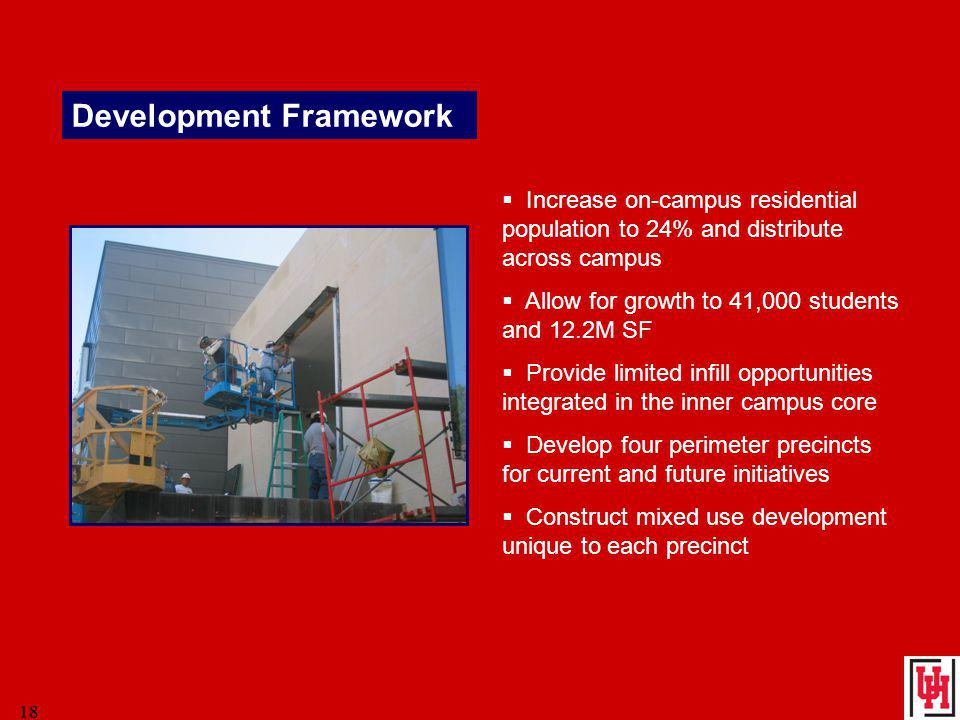 18 Development Framework Increase on-campus residential population to 24% and distribute across campus Allow for growth to 41,000 students and 12.2M SF Provide limited infill opportunities integrated in the inner campus core Develop four perimeter precincts for current and future initiatives Construct mixed use development unique to each precinct