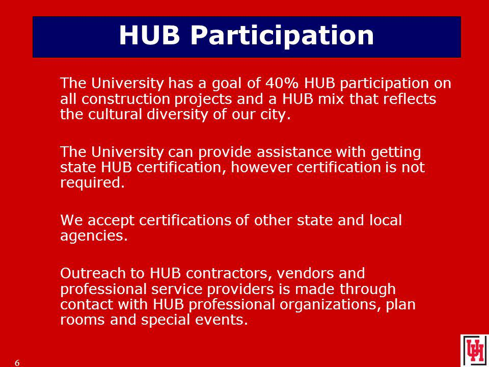 6 6 HUB Participation The University has a goal of 40% HUB participation on all construction projects and a HUB mix that reflects the cultural diversity of our city.