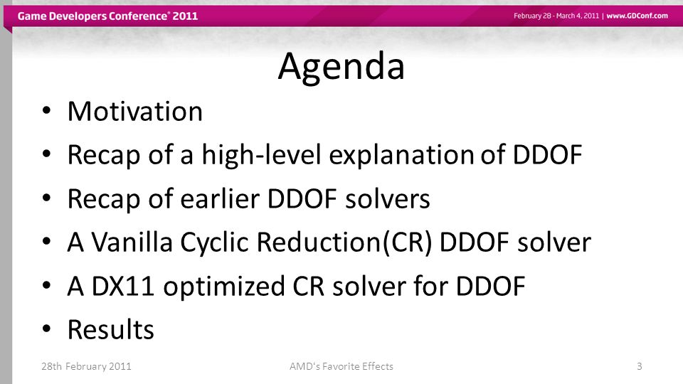 Agenda Motivation Recap of a high-level explanation of DDOF Recap of earlier DDOF solvers A Vanilla Cyclic Reduction(CR) DDOF solver A DX11 optimized CR solver for DDOF Results 28th February 2011AMDs Favorite Effects3