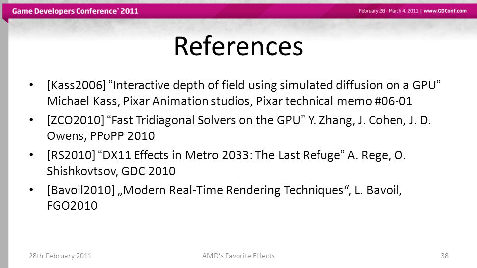 References [Kass2006] Interactive depth of field using simulated diffusion on a GPU Michael Kass, Pixar Animation studios, Pixar technical memo #06-01 [ZCO2010] Fast Tridiagonal Solvers on the GPU Y.