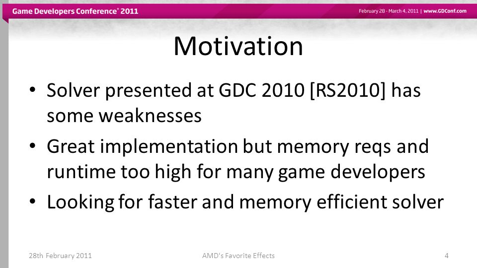 Motivation Solver presented at GDC 2010 [RS2010] has some weaknesses Great implementation but memory reqs and runtime too high for many game developers Looking for faster and memory efficient solver 28th February 2011AMDs Favorite Effects4