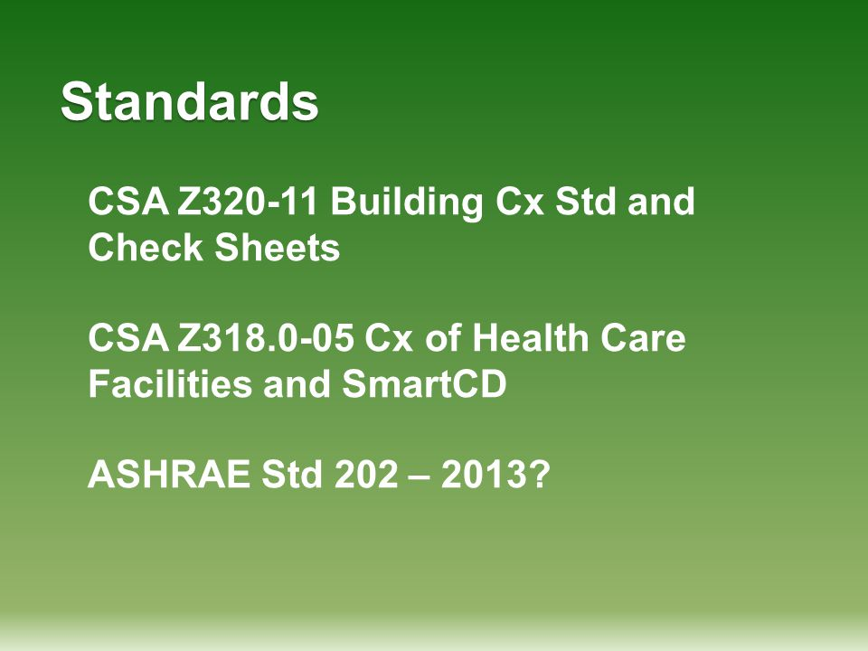 Standards CSA Z320-11 Building Cx Std and Check Sheets CSA Z318.0-05 Cx of Health Care Facilities and SmartCD ASHRAE Std 202 – 2013?