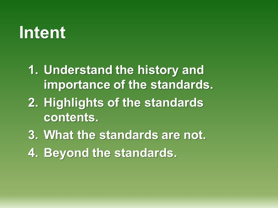 Intent 1.Understand the history and importance of the standards. 2.Highlights of the standards contents. 3.What the standards are not. 4.Beyond the st