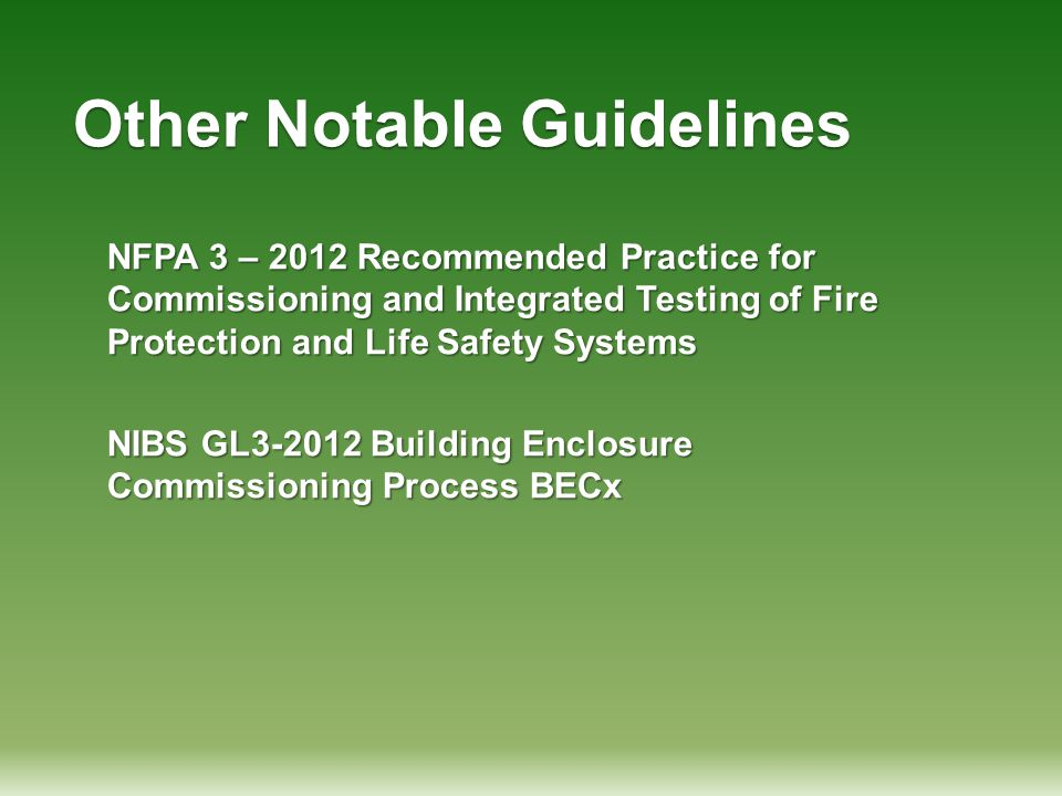 Other Notable Guidelines NFPA 3 – 2012 Recommended Practice for Commissioning and Integrated Testing of Fire Protection and Life Safety Systems NIBS G