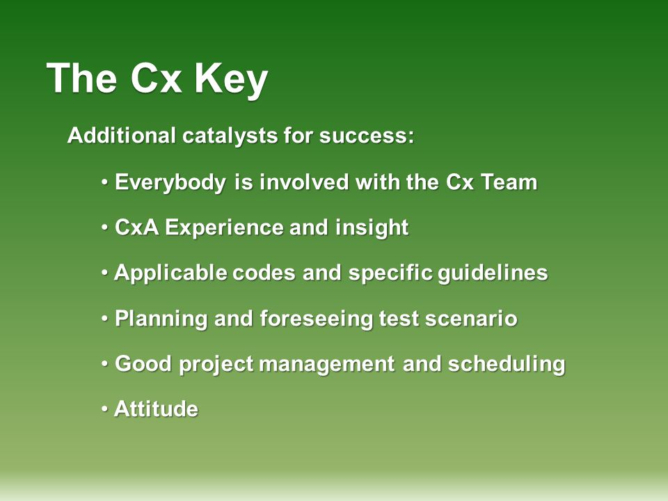 The Cx Key Additional catalysts for success: Everybody is involved with the Cx Team Everybody is involved with the Cx Team CxA Experience and insight