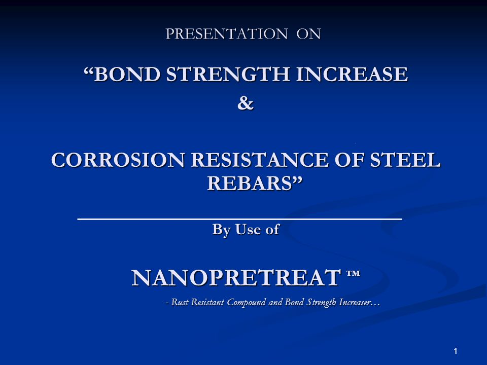1 PRESENTATION ON BOND STRENGTH INCREASE & CORROSION RESISTANCE OF STEEL REBARS By Use of NANOPRETREAT - Rust Resistant Compound and Bond Strength Inc