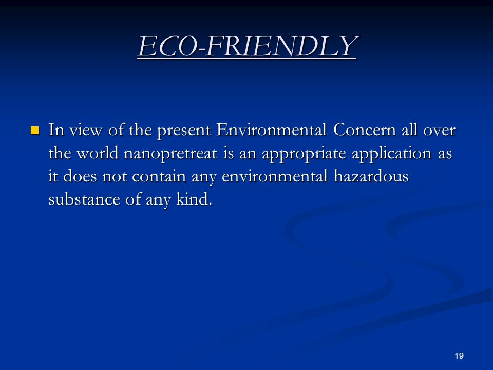 19 ECO-FRIENDLY In view of the present Environmental Concern all over the world nanopretreat is an appropriate application as it does not contain any