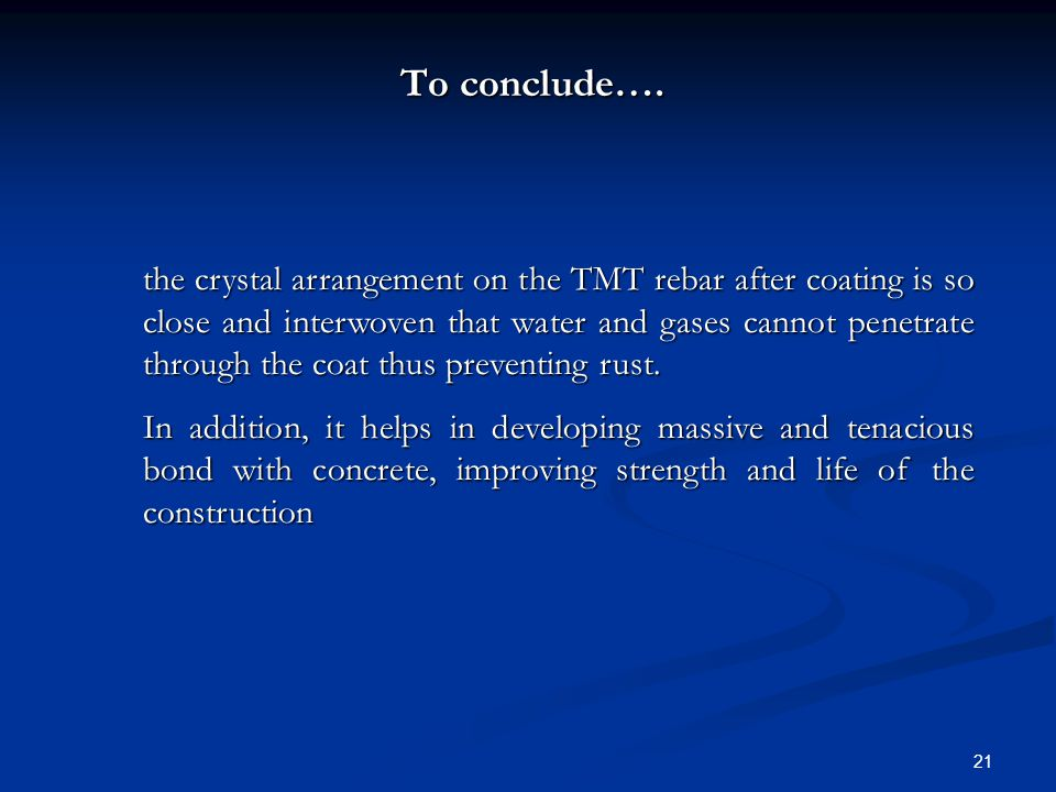 21 To conclude…. the crystal arrangement on the TMT rebar after coating is so close and interwoven that water and gases cannot penetrate through the c