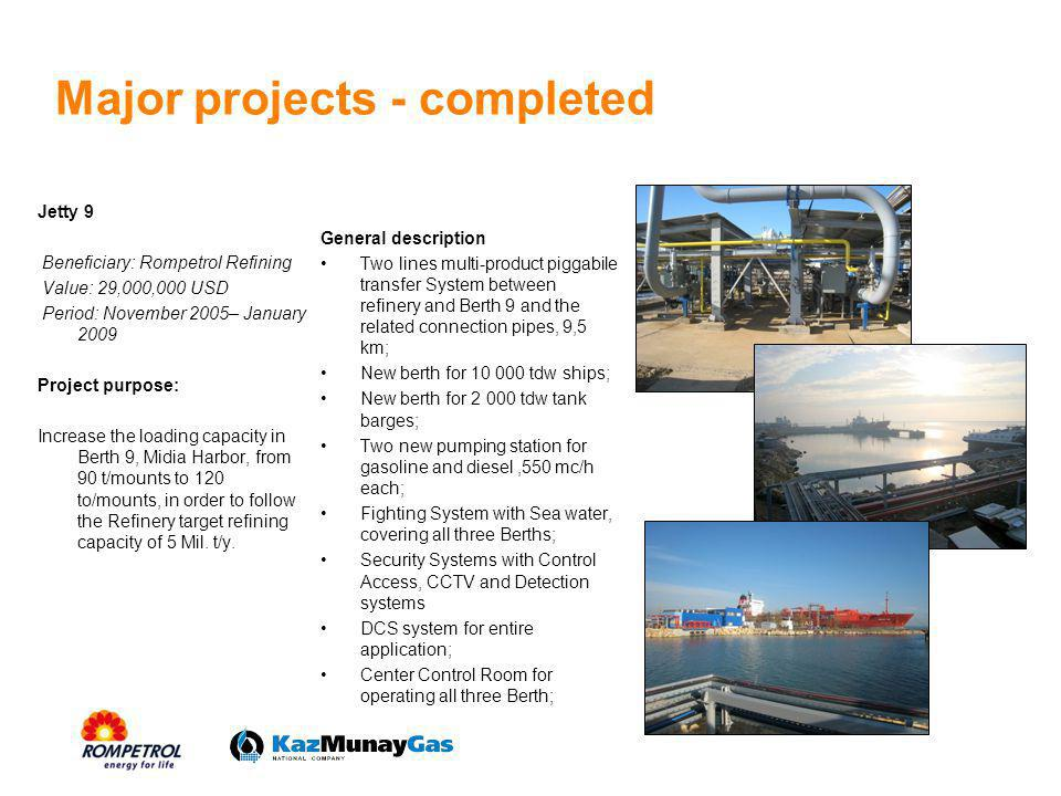 Major projects - completed Jetty 9 Beneficiary: Rompetrol Refining Value: 29,000,000 USD Period: November 2005– January 2009 Project purpose: Increase