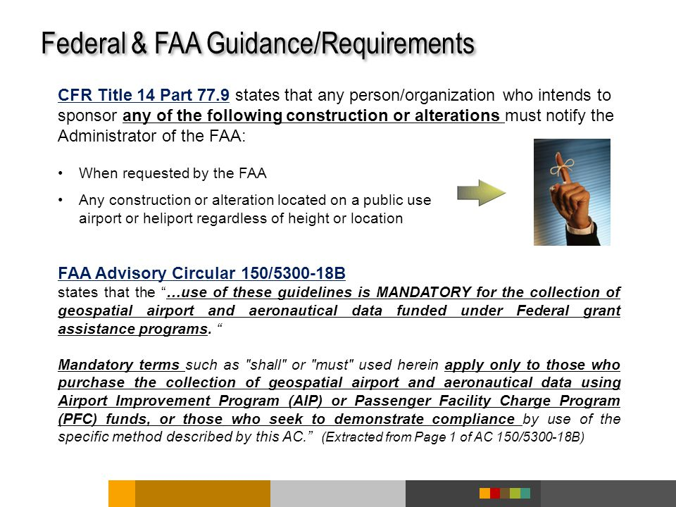 Federal & FAA Guidance/Requirements CFR Title 14 Part 77.9 states that any person/organization who intends to sponsor any of the following construction or alterations must notify the Administrator of the FAA: When requested by the FAA Any construction or alteration located on a public use airport or heliport regardless of height or location FAA Advisory Circular 150/5300-18B states that the …use of these guidelines is MANDATORY for the collection of geospatial airport and aeronautical data funded under Federal grant assistance programs.