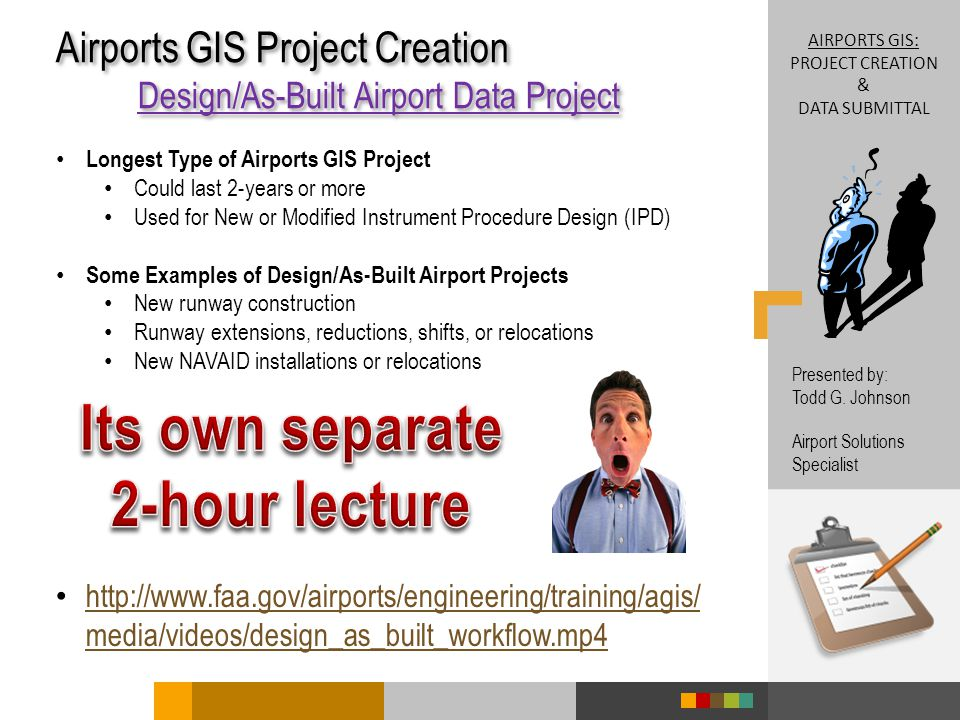 Airports GIS Project Creation Design/As-Built Airport Data Project Airports GIS Project Creation Design/As-Built Airport Data Project AIRPORTS GIS: PROJECT CREATION & DATA SUBMITTAL Presented by: Todd G.