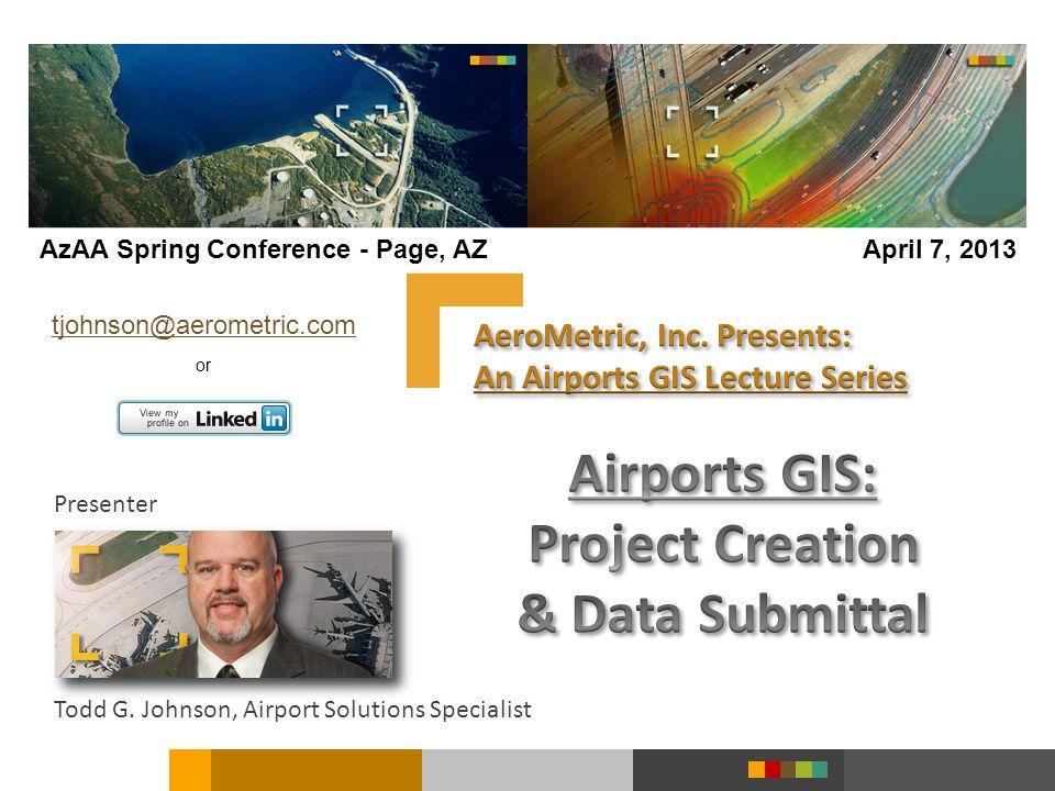 Presenter Todd G. Johnson, Airport Solutions Specialist tjohnson@aerometric.com or AzAA Spring Conference - Page, AZApril 7, 2013