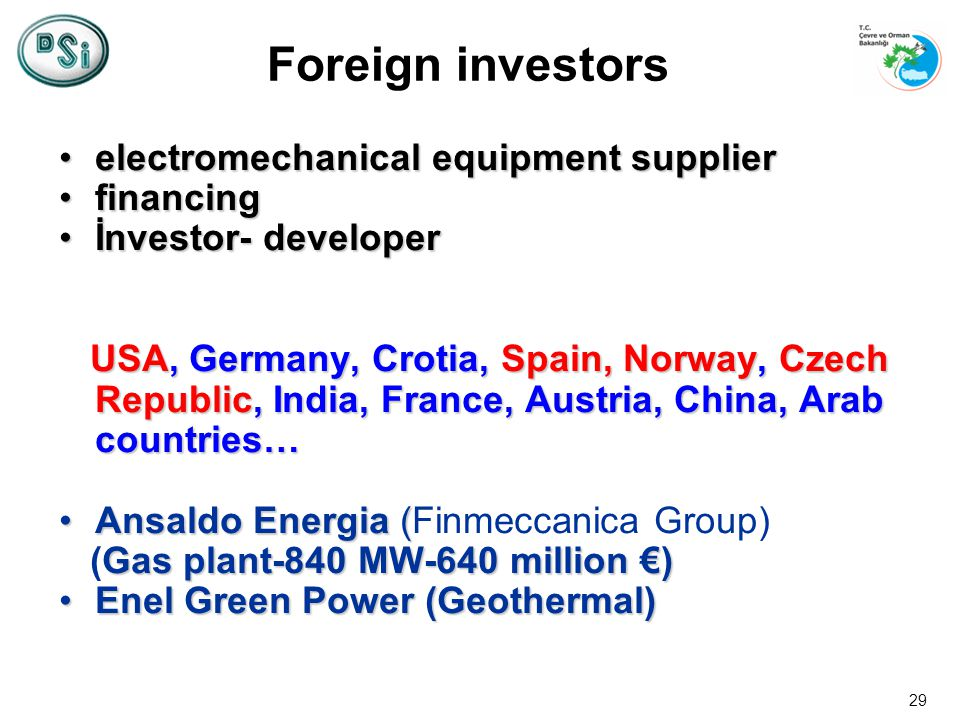 29 Foreign investors electromechanical equipment supplierelectromechanical equipment supplier financingfinancing İnvestor- developerİnvestor- developer USA, Germany, Crotia, Spain, Norway, Czech Republic, India, France, Austria, China, Arab countries… USA, Germany, Crotia, Spain, Norway, Czech Republic, India, France, Austria, China, Arab countries… Ansaldo Energia (Ansaldo Energia (Finmeccanica Group) Gas plant-840 MW-640 million ) (Gas plant-840 MW-640 million ) Enel Green Power (Geothermal)Enel Green Power (Geothermal)