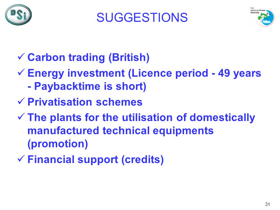 31 SUGGESTIONS Carbon trading (British) Energy investment (Licence period - 49 years - Paybacktime is short) Privatisation schemes The plants for the utilisation of domestically manufactured technical equipments (promotion) Financial support (credits)