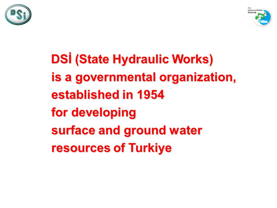 DSİ (State Hydraulic Works) is a governmental organization, established in 1954 for developing surface and ground water resources of Turkiye DSİ (State Hydraulic Works) is a governmental organization, established in 1954 for developing surface and ground water resources of Turkiye