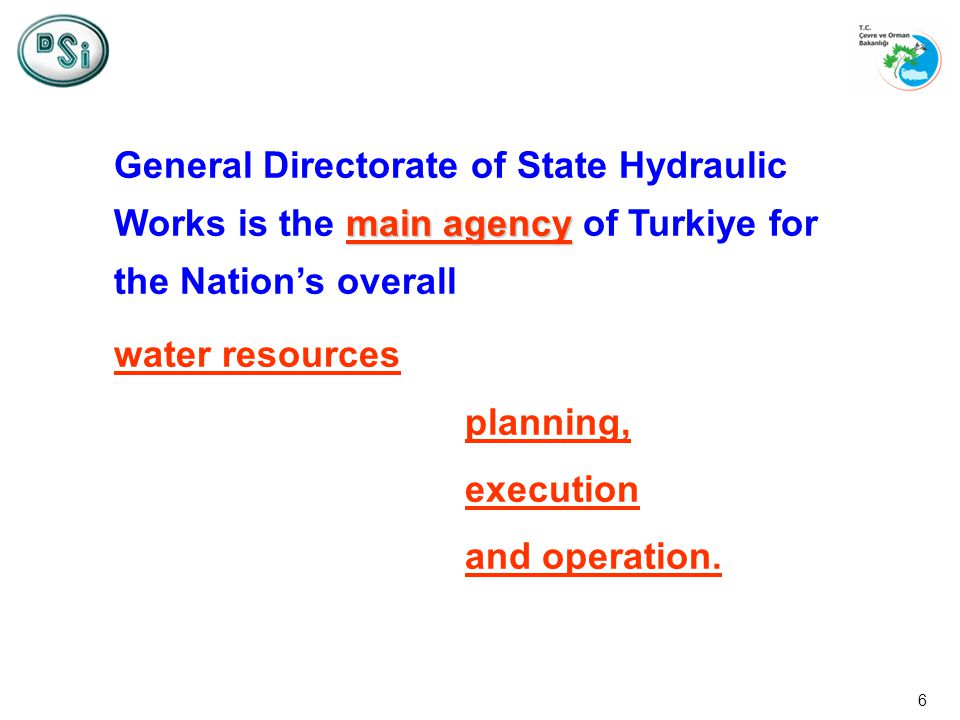 6 main agency General Directorate of State Hydraulic Works is the main agency of Turkiye for the Nations overall water resources planning, execution and operation.