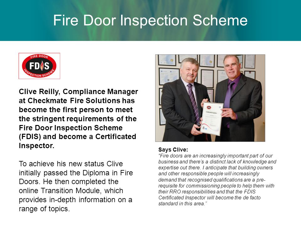 Fire Door Inspection Scheme Clive Reilly, Compliance Manager at Checkmate Fire Solutions has become the first person to meet the stringent requirements of the Fire Door Inspection Scheme (FDIS) and become a Certificated Inspector.