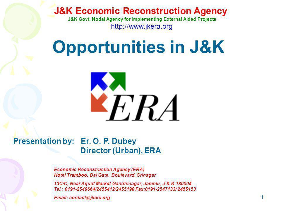 1 Opportunities in J&K Presentation by: Er. O. P. Dubey Director (Urban), ERA J&K Economic Reconstruction Agency J&K Govt. Nodal Agency for Implementi