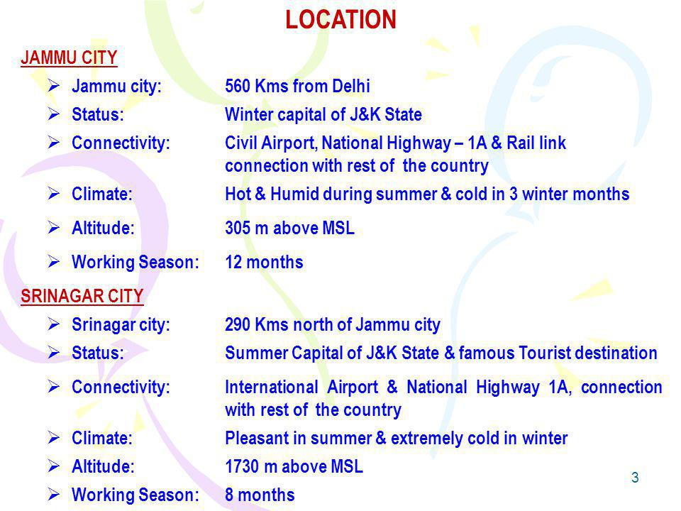 3 LOCATION JAMMU CITY Jammu city: 560 Kms from Delhi Status: Winter capital of J&K State Connectivity:Civil Airport, National Highway – 1A & Rail link connection with rest of the country Climate:Hot & Humid during summer & cold in 3 winter months Altitude:305 m above MSL Working Season:12 months SRINAGAR CITY Srinagar city:290 Kms north of Jammu city Status:Summer Capital of J&K State & famous Tourist destination Connectivity: International Airport & National Highway 1A, connection with rest of the country Climate: Pleasant in summer & extremely cold in winter Altitude:1730 m above MSL Working Season:8 months