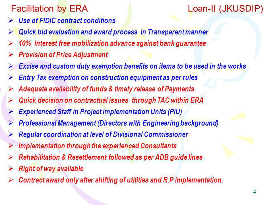 4 Facilitation by ERA Loan-II (JKUSDIP) Use of FIDIC contract conditions Quick bid evaluation and award process in Transparent manner 10% Interest free mobilization advance against bank guarantee Provision of Price Adjustment Excise and custom duty exemption benefits on items to be used in the works Entry Tax exemption on construction equipment as per rules Adequate availability of funds & timely release of Payments Quick decision on contractual issues through TAC within ERA Experienced Staff in Project Implementation Units (PIU) Professional Management (Directors with Engineering background) Regular coordination at level of Divisional Commissioner Implementation through the experienced Consultants Rehabilitation & Resettlement followed as per ADB guide lines Right of way available Contract award only after shifting of utilities and R.P implementation.