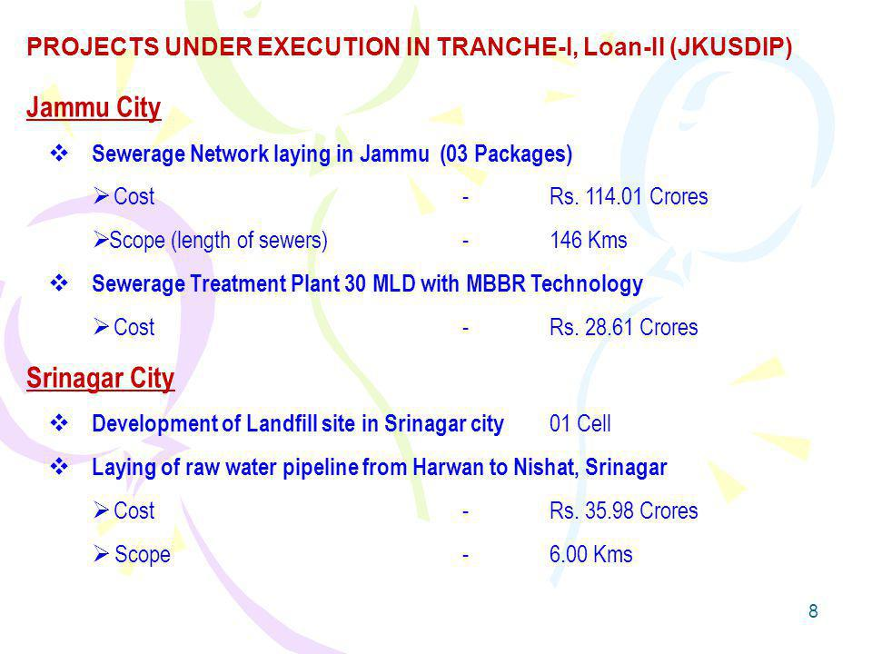8 Jammu City Sewerage Network laying in Jammu (03 Packages) Cost-Rs. 114.01 Crores Scope (length of sewers)-146 Kms Sewerage Treatment Plant 30 MLD wi