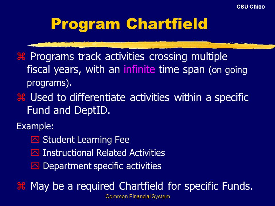 CSU Chico Common Financial System Program Chartfield z Programs track activities crossing multiple fiscal years, with an infinite time span (on going programs).
