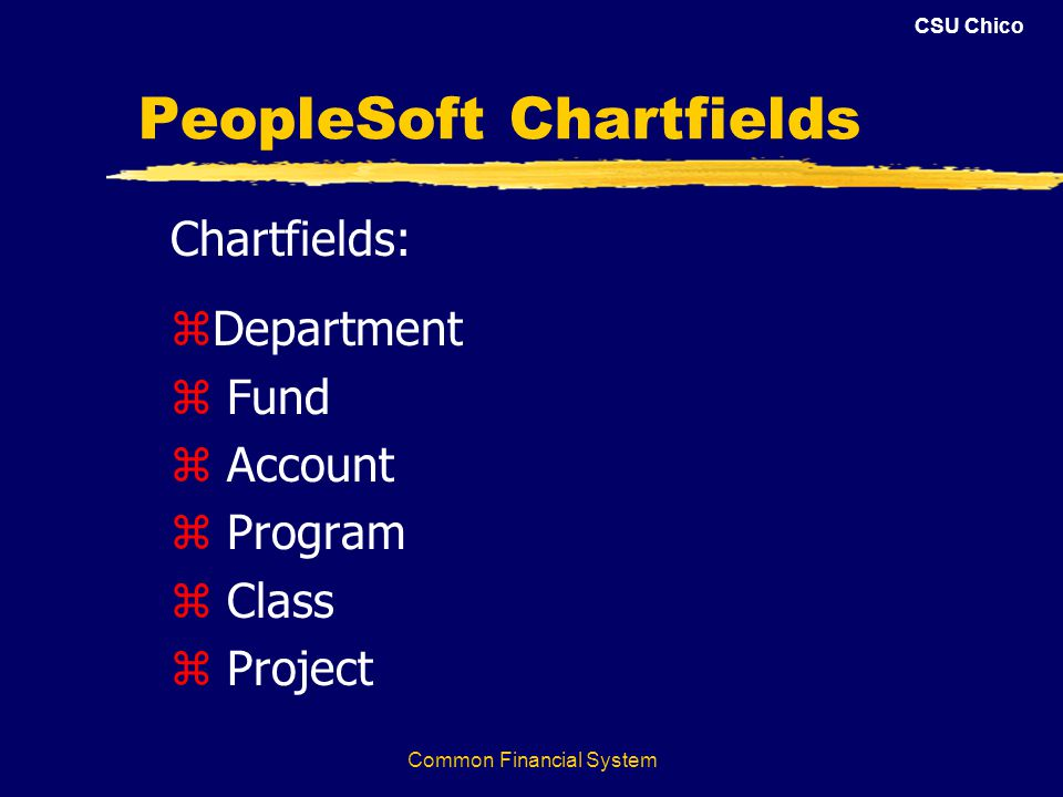 CSU Chico Common Financial System PeopleSoft Chartfields Chartfields: zDepartment z Fund z Account z Program z Class z Project