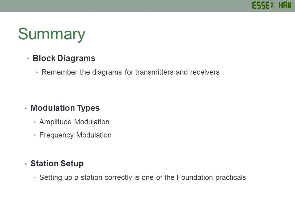 Summary Block Diagrams Remember the diagrams for transmitters and receivers Modulation Types Amplitude Modulation Frequency Modulation Station Setup S