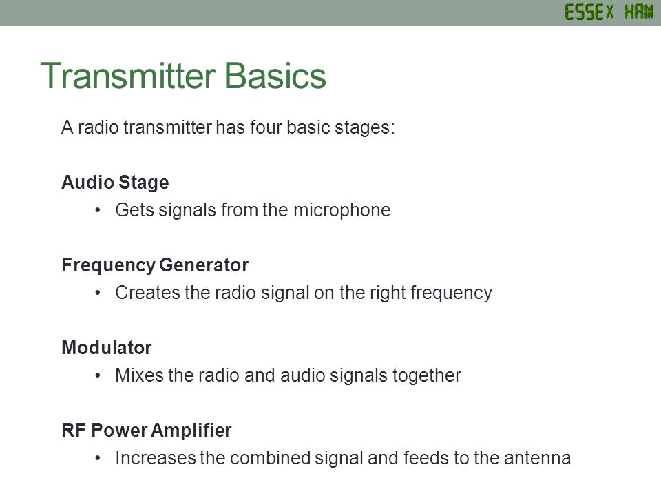 Transmitter Basics A radio transmitter has four basic stages: Audio Stage Gets signals from the microphone Frequency Generator Creates the radio signa