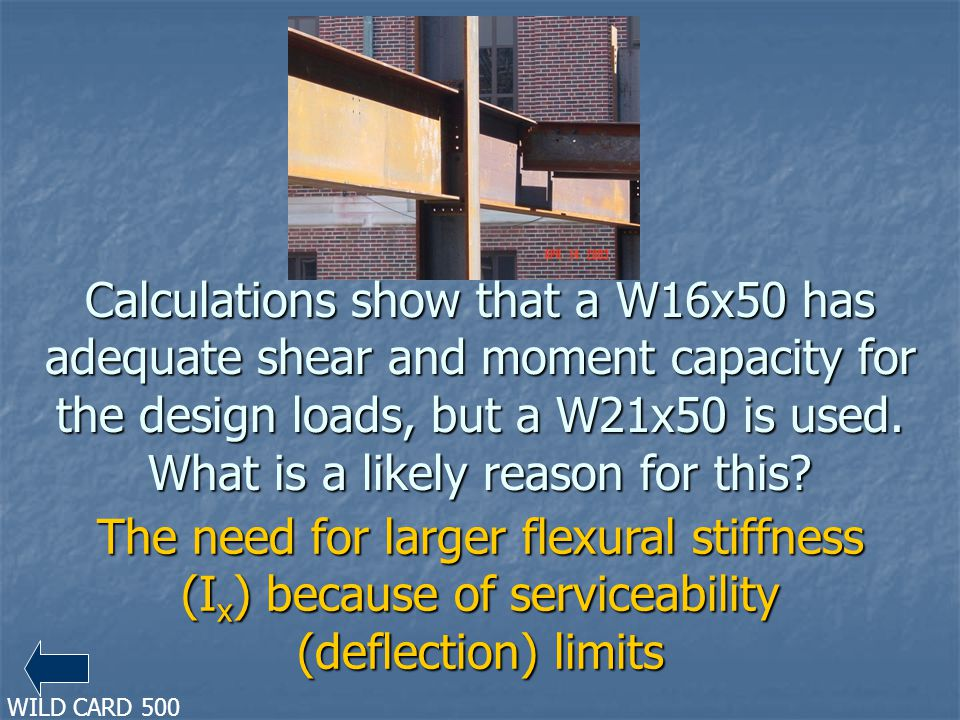 Calculations show that a W16x50 has adequate shear and moment capacity for the design loads, but a W21x50 is used. What is a likely reason for this? T