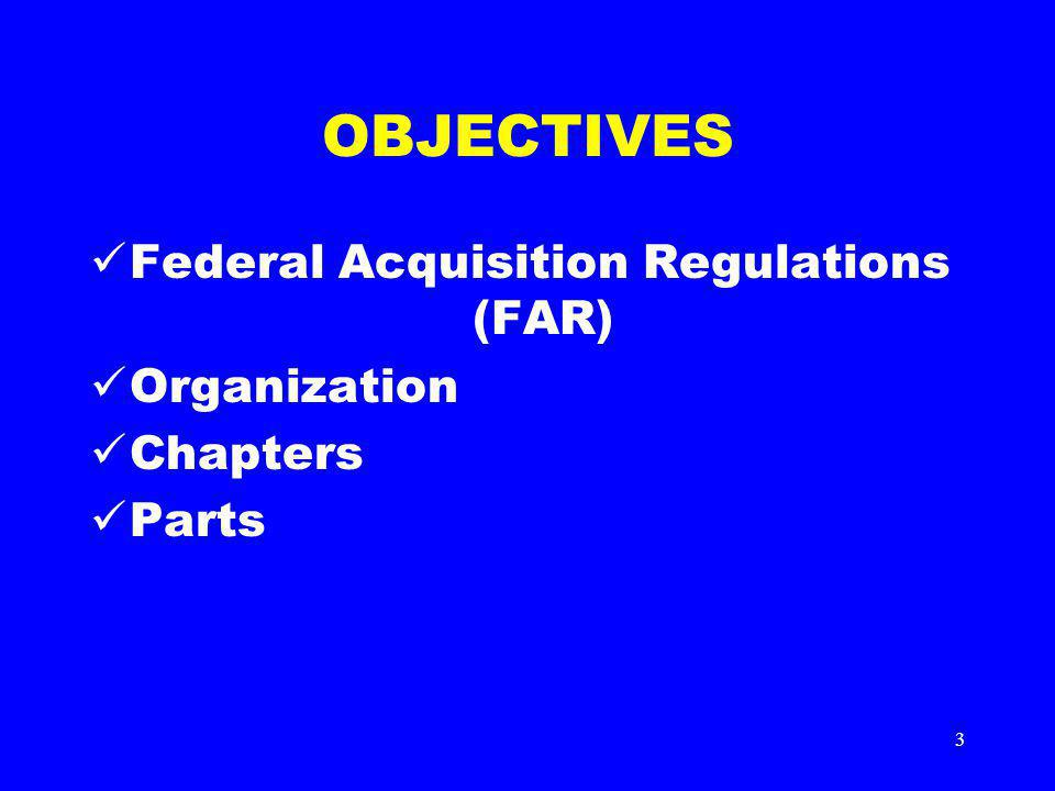 3 OBJECTIVES Federal Acquisition Regulations (FAR) Organization Chapters Parts