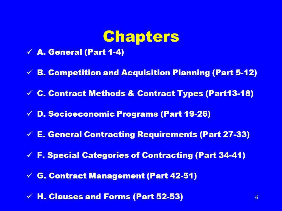 6 Chapters A. General (Part 1-4) B. Competition and Acquisition Planning (Part 5-12) C. Contract Methods & Contract Types (Part13-18) D. Socioeconomic