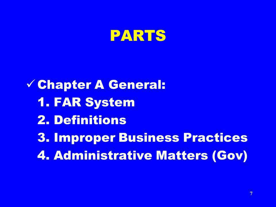 7 PARTS Chapter A General: 1. FAR System 2. Definitions 3. Improper Business Practices 4. Administrative Matters (Gov)