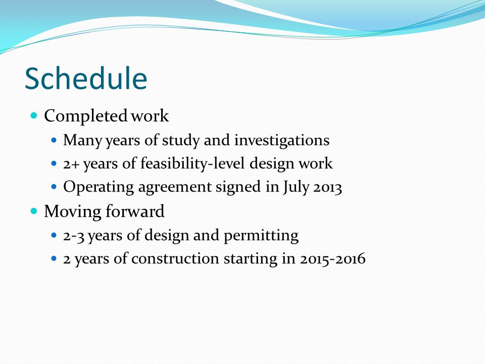 Schedule Completed work Many years of study and investigations 2+ years of feasibility-level design work Operating agreement signed in July 2013 Movin