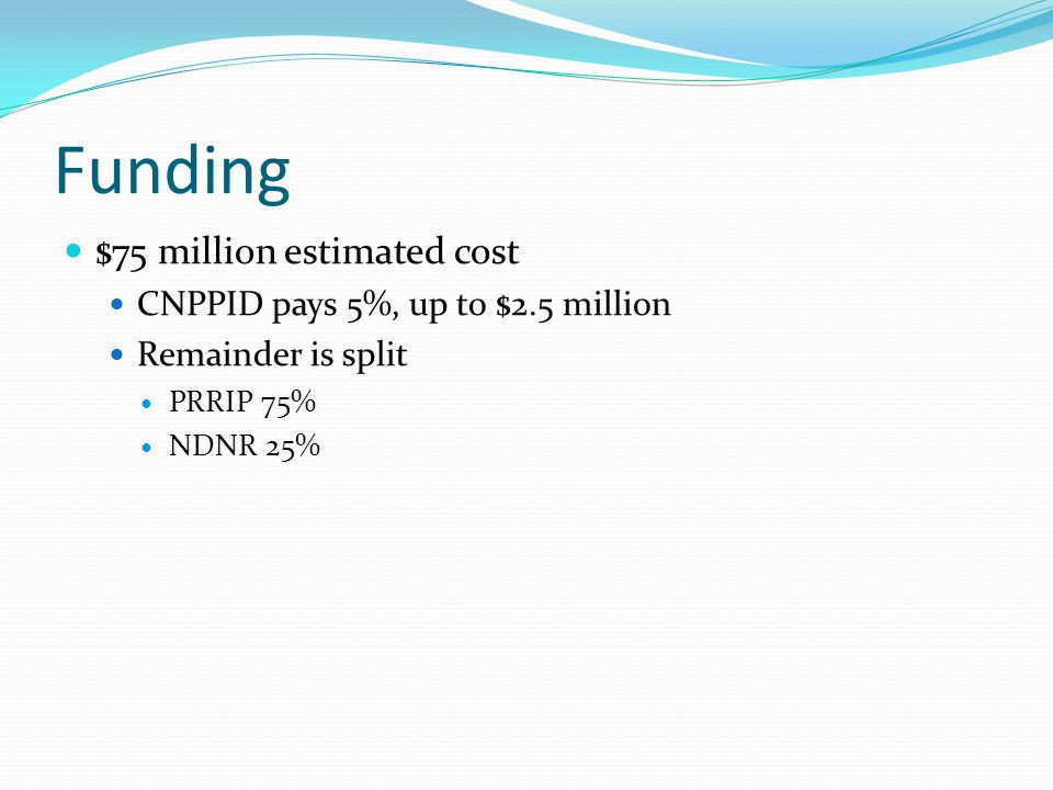 Funding $75 million estimated cost CNPPID pays 5%, up to $2.5 million Remainder is split PRRIP 75% NDNR 25%