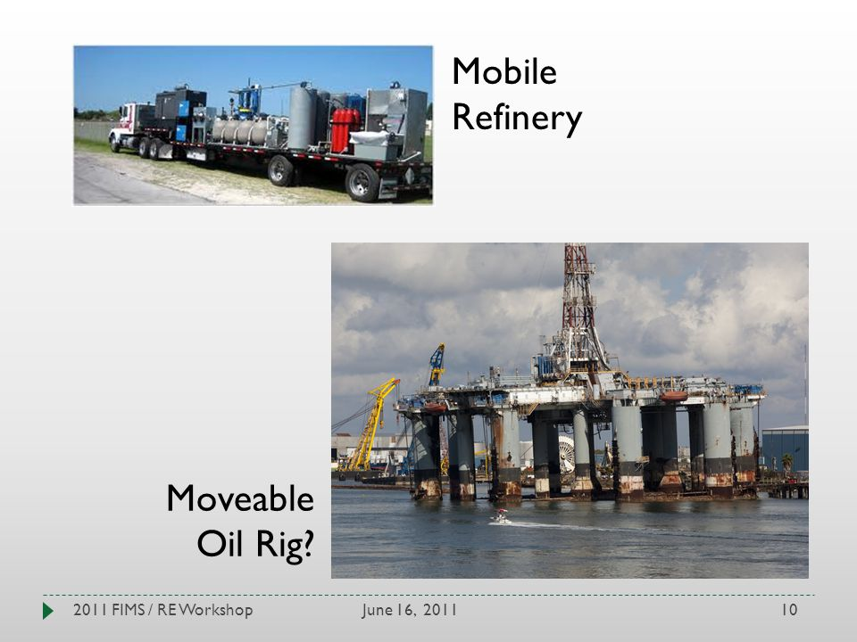 June 16, 20112011 FIMS / RE Workshop10 Mobile Refinery Moveable Oil Rig