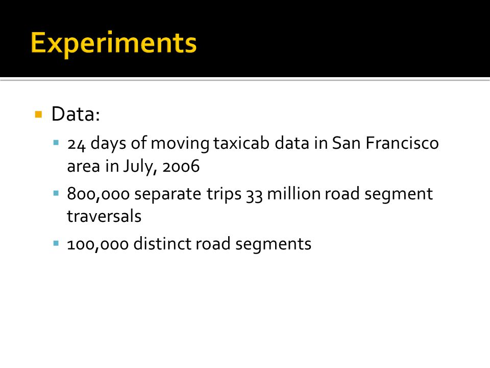 Data: 24 days of moving taxicab data in San Francisco area in July, 2006 800,000 separate trips 33 million road segment traversals 100,000 distinct road segments